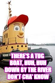 THERE'S A TUG BOAT, HUH, HUH DOWN BY THE RIVER DON'T CHA' KNOW | made w/ Imgflip meme maker