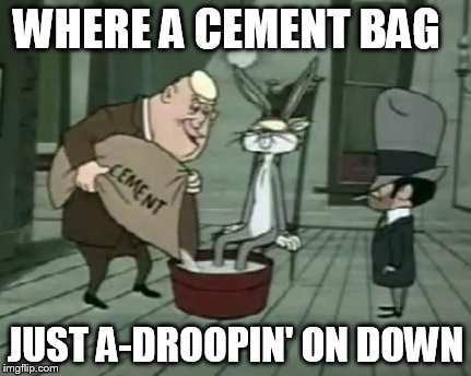 WHERE A CEMENT BAG JUST A-DROOPIN' ON DOWN | made w/ Imgflip meme maker