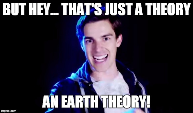 BUT HEY... THAT'S JUST A THEORY AN EARTH THEORY! | made w/ Imgflip meme maker