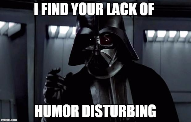 Darth Vader | I FIND YOUR LACK OF HUMOR DISTURBING | image tagged in darth vader | made w/ Imgflip meme maker