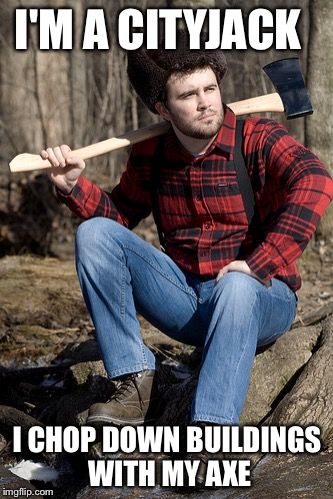 Solemn Lumberjack | I'M A CITYJACK I CHOP DOWN BUILDINGS WITH MY AXE | image tagged in memes,solemn lumberjack | made w/ Imgflip meme maker