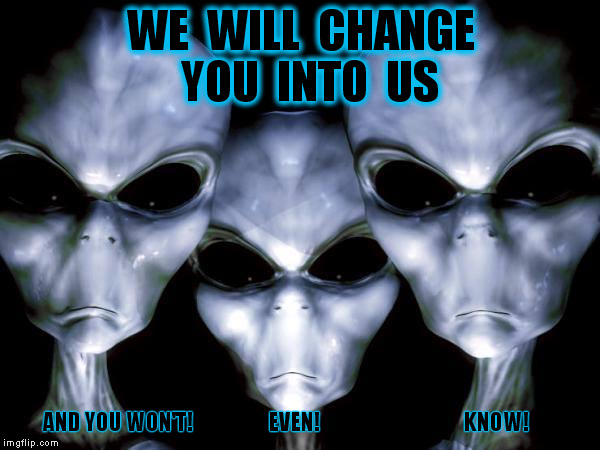 DON'T! SHOOT! THE MESSENGER!  | WE  WILL  CHANGE  YOU  INTO  US AND YOU WON'T!                   EVEN!                                    KNOW! | image tagged in grey aliens,ancient aliens,change,memes,government,ufos | made w/ Imgflip meme maker