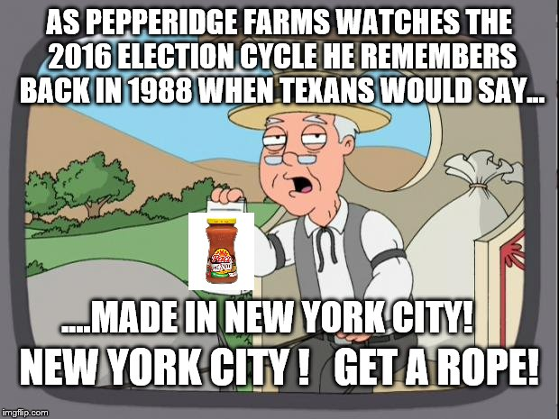 Pepperidge Farms Remembers | AS PEPPERIDGE FARMS WATCHES THE 2016 ELECTION CYCLE HE REMEMBERS BACK IN 1988 WHEN TEXANS WOULD SAY... ....MADE IN NEW YORK CITY! NEW YORK C | image tagged in pepperidge farm remembers,memes,rope,new york city,election 2016,trump | made w/ Imgflip meme maker