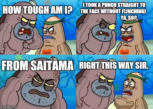 How Tough Are You Meme | HOW TOUGH AM I? I TOOK A PUNCH STRAIGHT TO THE FACE WITHOUT FLINCHING!                                 YA, SO? FROM SAITAMA RIGHT THIS WAY S | image tagged in memes,how tough are you | made w/ Imgflip meme maker
