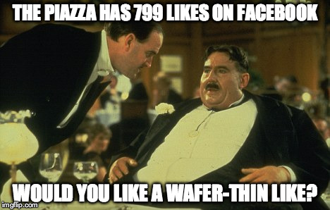The Piazza has 799 likes on FacebookWould you like a wafer-thin Like? | THE PIAZZA HAS 799 LIKES ON FACEBOOK WOULD YOU LIKE A WAFER-THIN LIKE? | image tagged in mr creosote,the piazza,facebook | made w/ Imgflip meme maker