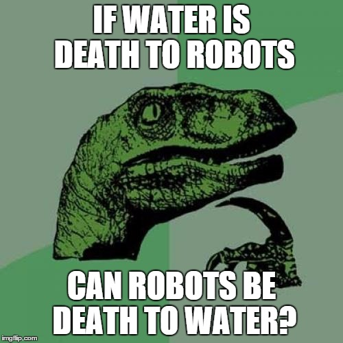 Philosoraptor | IF WATER IS DEATH TO ROBOTS CAN ROBOTS BE DEATH TO WATER? | image tagged in memes,philosoraptor | made w/ Imgflip meme maker
