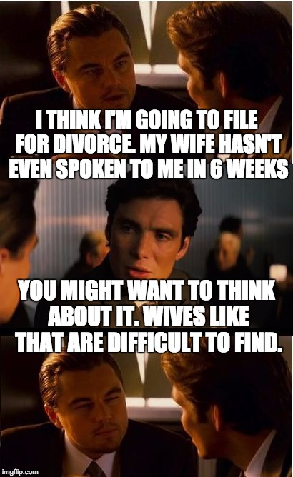 Inception Meme | I THINK I'M GOING TO FILE FOR DIVORCE. MY WIFE HASN'T EVEN SPOKEN TO ME IN 6 WEEKS YOU MIGHT WANT TO THINK ABOUT IT. WIVES LIKE THAT ARE DIF | image tagged in memes,inception | made w/ Imgflip meme maker