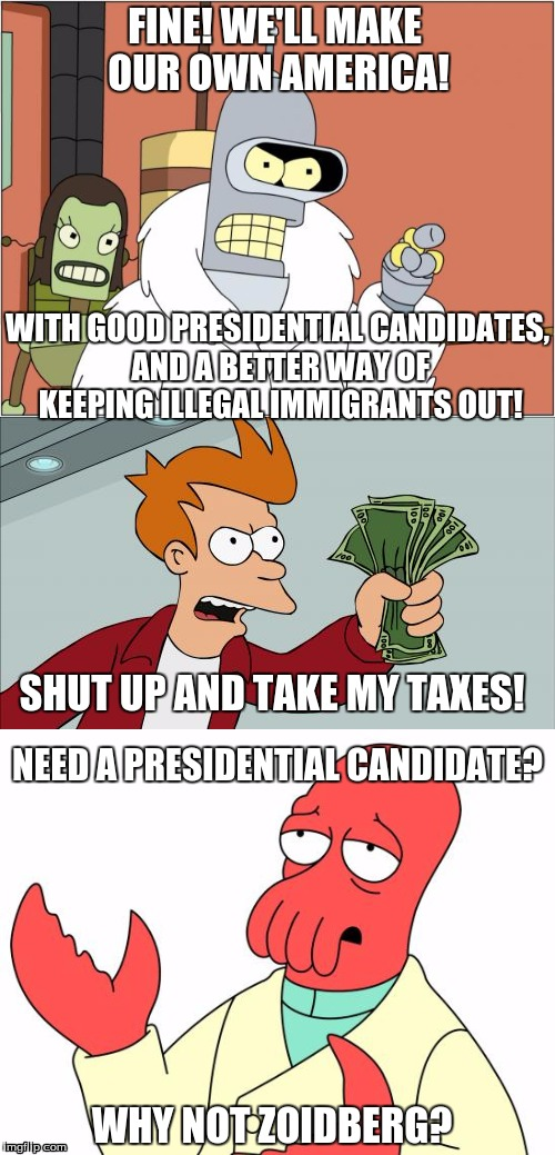 FINE! WE'LL MAKE OUR OWN AMERICA! WITH GOOD PRESIDENTIAL CANDIDATES, AND A BETTER WAY OF KEEPING ILLEGAL IMMIGRANTS OUT! SHUT UP AND TAKE MY TAXES! NEED A PRESIDENTIAL CANDIDATE? WHY NOT ZOIDBERG? | image tagged in shut up and take my money fry,bender,why not zoidberg | made w/ Imgflip meme maker