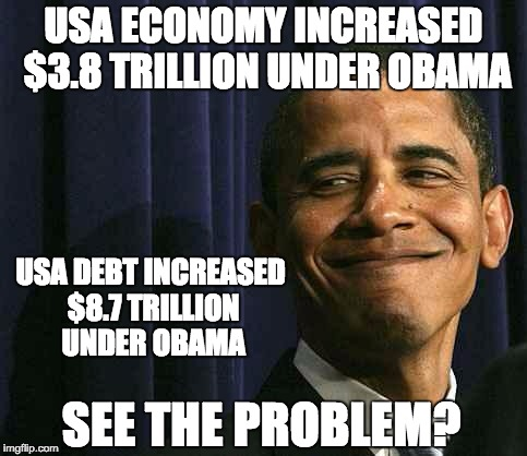 obama smug face |  USA ECONOMY INCREASED $3.8 TRILLION UNDER OBAMA; USA DEBT INCREASED $8.7 TRILLION UNDER OBAMA; SEE THE PROBLEM? | image tagged in obama smug face | made w/ Imgflip meme maker
