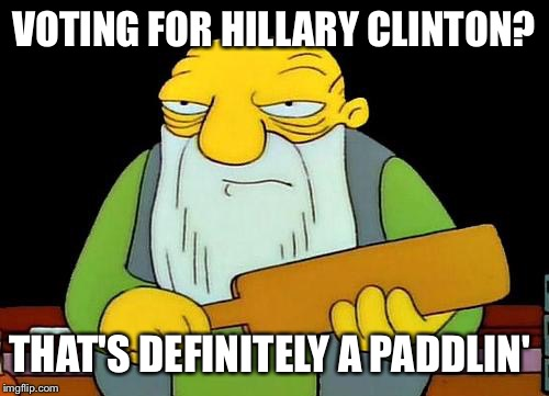 That's a paddlin' |  VOTING FOR HILLARY CLINTON? THAT'S DEFINITELY A PADDLIN' | image tagged in memes,that's a paddlin' | made w/ Imgflip meme maker