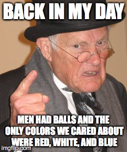 Back In My Day Meme | BACK IN MY DAY MEN HAD BALLS AND THE ONLY COLORS WE CARED ABOUT WERE RED, WHITE, AND BLUE | image tagged in memes,back in my day | made w/ Imgflip meme maker