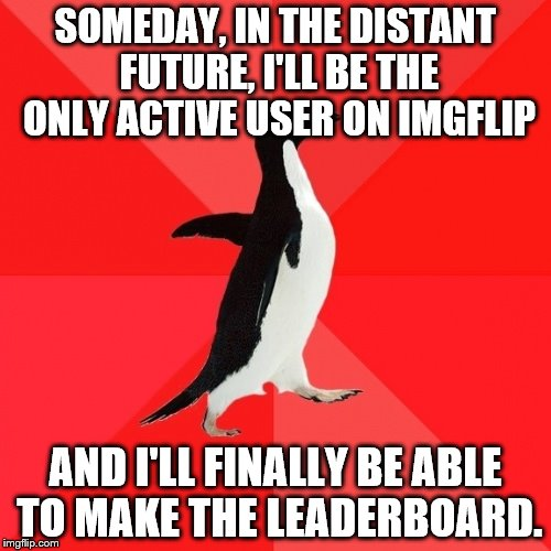 Socially Awesome Penguin | SOMEDAY, IN THE DISTANT FUTURE, I'LL BE THE ONLY ACTIVE USER ON IMGFLIP AND I'LL FINALLY BE ABLE TO MAKE THE LEADERBOARD. | image tagged in memes,socially awesome penguin | made w/ Imgflip meme maker