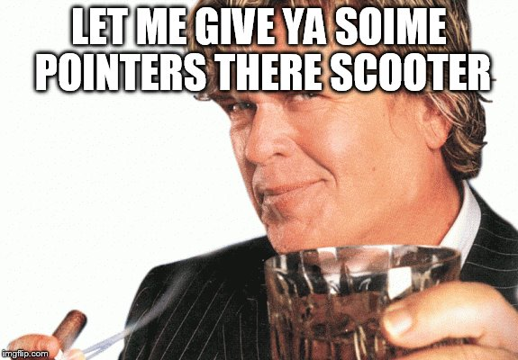 LET ME GIVE YA SOIME POINTERS THERE SCOOTER | made w/ Imgflip meme maker
