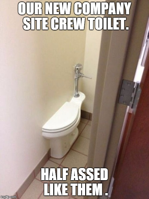 Toilet Fail | OUR NEW COMPANY SITE CREW TOILET. HALF ASSED LIKE THEM . | image tagged in toilet fail | made w/ Imgflip meme maker