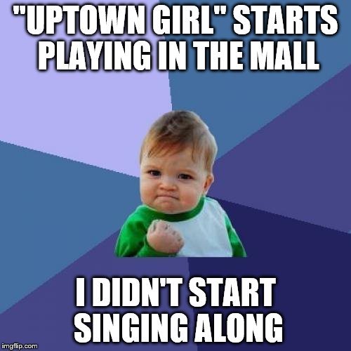 "I know you'll have it in your head now. Sorry :) | ""UPTOWN GIRL"" STARTS PLAYING IN THE MALL I DIDN'T START SINGING ALONG 