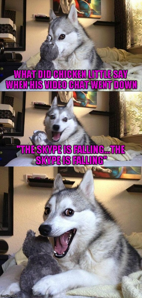 "Bad Pun Dog Meme | WHAT DID CHICKEN LITTLE SAY WHEN HIS VIDEO CHAT WENT DOWN ""THE SKYPE IS FALLING...THE SKYPE IS FALLING"" 