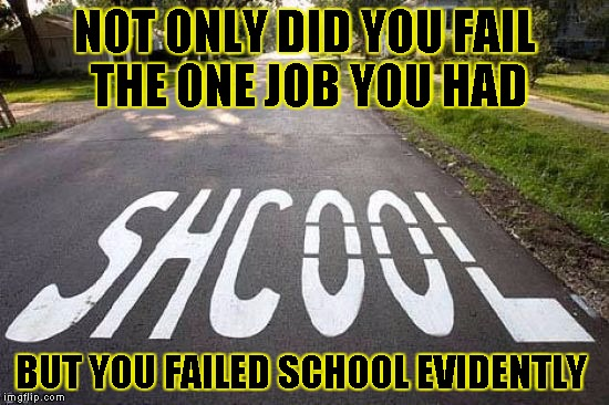 ON JOB,NO SCHOOL | NOT ONLY DID YOU FAIL THE ONE JOB YOU HAD BUT YOU FAILED SCHOOL EVIDENTLY | image tagged in funny,you had one job,memes,misspelled,school | made w/ Imgflip meme maker