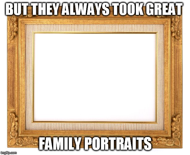 BUT THEY ALWAYS TOOK GREAT FAMILY PORTRAITS | made w/ Imgflip meme maker