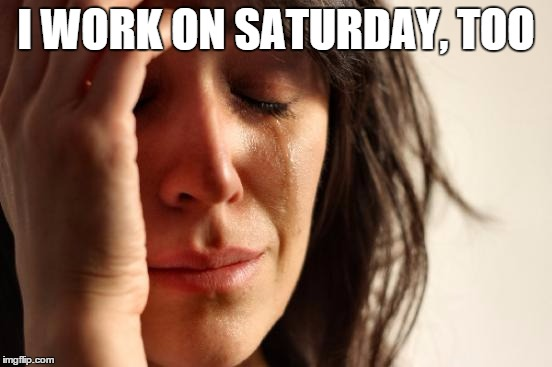 First World Problems Meme | I WORK ON SATURDAY, TOO | image tagged in memes,first world problems | made w/ Imgflip meme maker