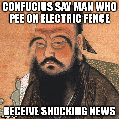 CONFUCIUS SAY MAN WHO PEE ON ELECTRIC FENCE RECEIVE SHOCKING NEWS | made w/ Imgflip meme maker
