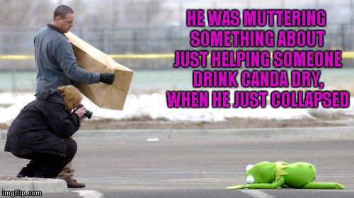 HE WAS MUTTERING SOMETHING ABOUT JUST HELPING SOMEONE DRINK CANDA DRY, WHEN HE JUST COLLAPSED | made w/ Imgflip meme maker