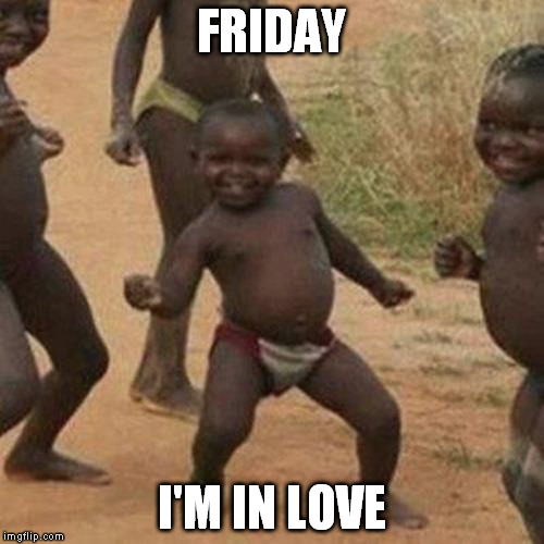 Third World Success Kid Meme | FRIDAY I'M IN LOVE | image tagged in memes,third world success kid | made w/ Imgflip meme maker