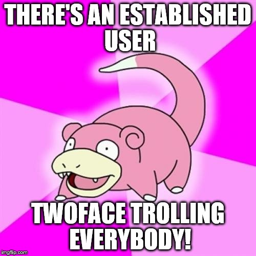I never find anything out right away |  THERE'S AN ESTABLISHED USER; TWOFACE TROLLING EVERYBODY! | image tagged in memes,slowpoke | made w/ Imgflip meme maker