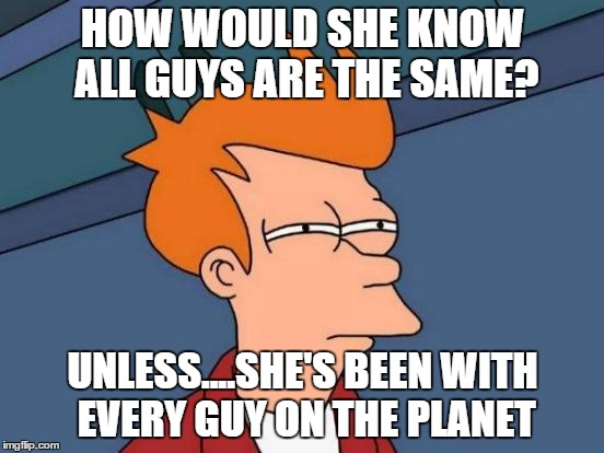 Futurama Fry Meme | HOW WOULD SHE KNOW ALL GUYS ARE THE SAME? UNLESS....SHE'S BEEN WITH EVERY GUY ON THE PLANET | image tagged in memes,futurama fry | made w/ Imgflip meme maker