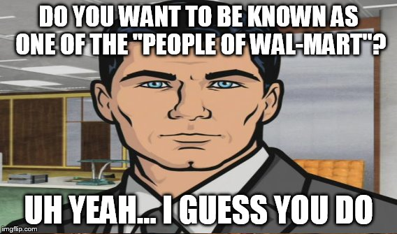 "DO YOU WANT TO BE KNOWN AS ONE OF THE ""PEOPLE OF WAL-MART""? UH YEAH... I GUESS YOU DO 