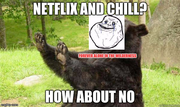 Forever alone bear | NETFLIX AND CHILL? HOW ABOUT NO FOREVER ALONE IN THE WILDERNESS | image tagged in how about no bear without text,forever alone,netflix and chill,how about no bear,how about no,combo | made w/ Imgflip meme maker