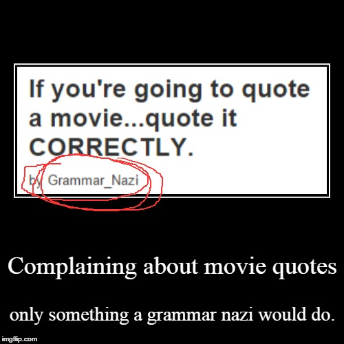 no hate to Grammar_Nazi i just thought this was cliche enough to be a meme | Complaining about movie quotes | only something a grammar nazi would do. | image tagged in funny,demotivationals,grammar nazi | made w/ Imgflip demotivational maker