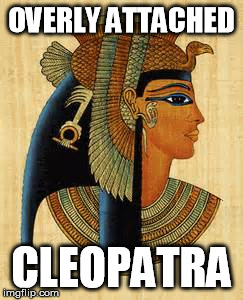 OVERLY ATTACHED CLEOPATRA | made w/ Imgflip meme maker