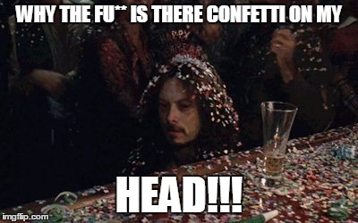 WHY THE FU** IS THERE CONFETTI ON MY HEAD!!! | image tagged in http//49mediatumblrcom/ad20d28e73c0b8b335f3bd60ce34a028/tumb | made w/ Imgflip meme maker
