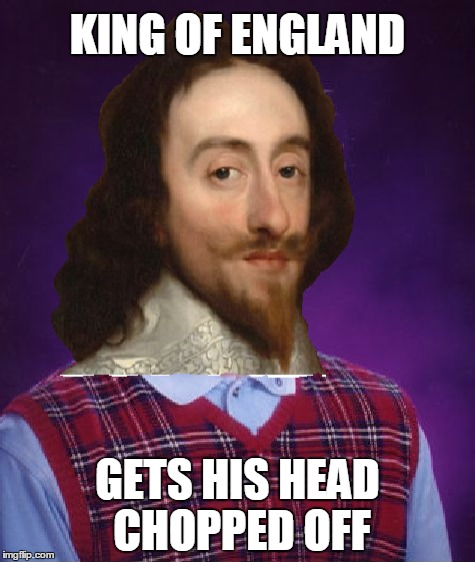 Bad Luck King Charles |  KING OF ENGLAND; GETS HIS HEAD CHOPPED OFF | image tagged in bad luck brian,king,charles,memes | made w/ Imgflip meme maker
