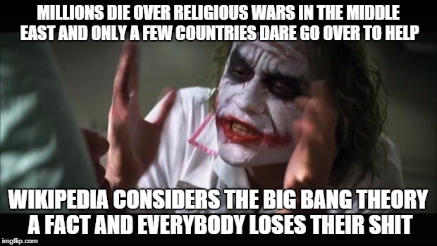 And everybody loses their minds | MILLIONS DIE OVER RELIGIOUS WARS IN THE MIDDLE EAST AND ONLY A FEW COUNTRIES DARE GO OVER TO HELP WIKIPEDIA CONSIDERS THE BIG BANG THEORY A  | image tagged in memes,and everybody loses their minds | made w/ Imgflip meme maker