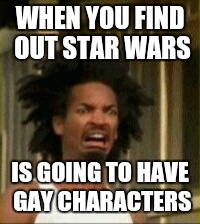 This made me mad |  WHEN YOU FIND OUT STAR WARS; IS GOING TO HAVE GAY CHARACTERS | image tagged in memes,movies | made w/ Imgflip meme maker