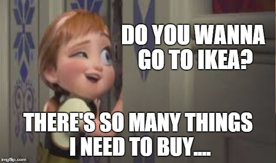 Frozen ikea |  DO YOU WANNA GO TO IKEA? THERE'S SO MANY THINGS I NEED TO BUY.... | image tagged in funny,frozen,shops | made w/ Imgflip meme maker