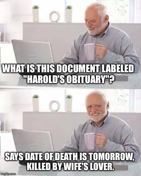 "Hide the Pain Harold Meme |  WHAT IS THIS DOCUMENT LABELED ""HAROLD'S OBITUARY""? SAYS DATE OF DEATH IS TOMORROW, KILLED BY WIFE'S LOVER. 