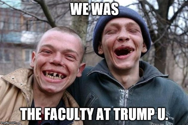 Distinguished scholars | WE WAS THE FACULTY AT TRUMP U. | image tagged in memes,trump | made w/ Imgflip meme maker
