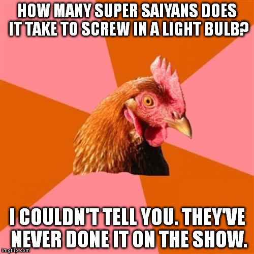 Anti Joke Chicken Meme |  HOW MANY SUPER SAIYANS DOES IT TAKE TO SCREW IN A LIGHT BULB? I COULDN'T TELL YOU. THEY'VE NEVER DONE IT ON THE SHOW. | image tagged in memes,anti joke chicken | made w/ Imgflip meme maker