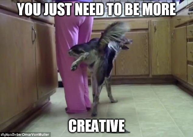 YOU JUST NEED TO BE MORE CREATIVE | made w/ Imgflip meme maker