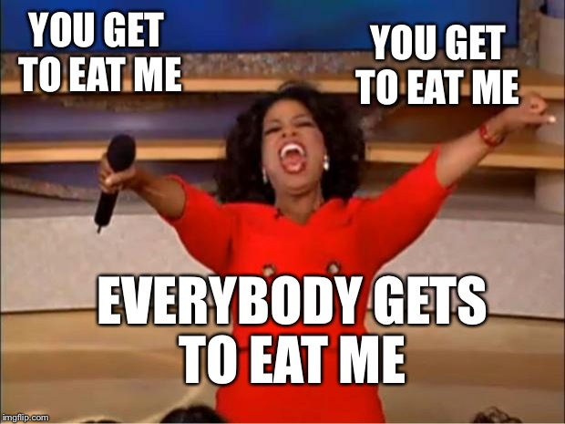 Oprah You Get A Meme | YOU GET TO EAT ME EVERYBODY GETS TO EAT ME YOU GET TO EAT ME | image tagged in memes,oprah you get a | made w/ Imgflip meme maker
