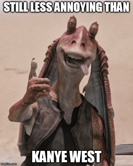 Jar Jar thumbs up | STILL LESS ANNOYING THAN KANYE WEST | image tagged in jar jar thumbs up | made w/ Imgflip meme maker