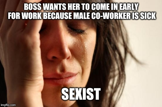First World Problems Meme | BOSS WANTS HER TO COME IN EARLY FOR WORK BECAUSE MALE CO-WORKER IS SICK SEXIST | image tagged in memes,first world problems | made w/ Imgflip meme maker