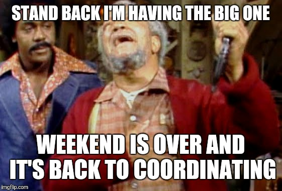 STAND BACK I'M HAVING THE BIG ONE; WEEKEND IS OVER AND IT'S BACK TO COORDINATING | image tagged in fred sanford | made w/ Imgflip meme maker