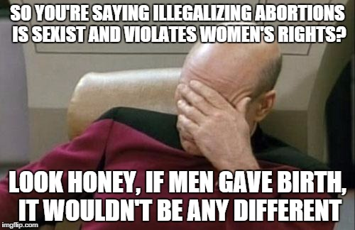 Captain Picard Facepalm | SO YOU'RE SAYING ILLEGALIZING ABORTIONS IS SEXIST AND VIOLATES WOMEN'S RIGHTS? LOOK HONEY, IF MEN GAVE BIRTH, IT WOULDN'T BE ANY DIFFERENT | image tagged in memes,captain picard facepalm | made w/ Imgflip meme maker