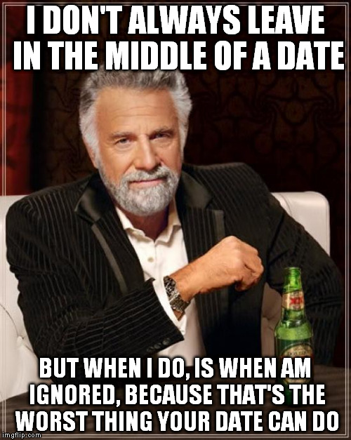 The Most Interesting Man In The World Meme | I DON'T ALWAYS LEAVE IN THE MIDDLE OF A DATE BUT WHEN I DO, IS WHEN AM IGNORED, BECAUSE THAT'S THE WORST THING YOUR DATE CAN DO | image tagged in memes,the most interesting man in the world | made w/ Imgflip meme maker