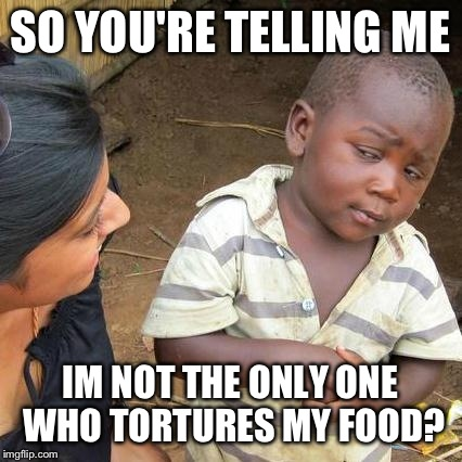 Third World Skeptical Kid Meme | SO YOU'RE TELLING ME IM NOT THE ONLY ONE WHO TORTURES MY FOOD? | image tagged in memes,third world skeptical kid | made w/ Imgflip meme maker