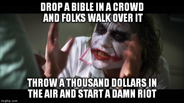 And everybody loses their minds Meme | DROP A BIBLE IN A CROWD AND FOLKS WALK OVER IT THROW A THOUSAND DOLLARS IN THE AIR AND START A DAMN RIOT | image tagged in memes,and everybody loses their minds | made w/ Imgflip meme maker