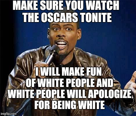 White Guilt Guaranteed |  MAKE SURE YOU WATCH THE OSCARS TONITE; I WILL MAKE FUN OF WHITE PEOPLE AND WHITE PEOPLE WILL APOLOGIZE FOR BEING WHITE | image tagged in chris rock,oscars boycott,oscars,liberals,white people | made w/ Imgflip meme maker